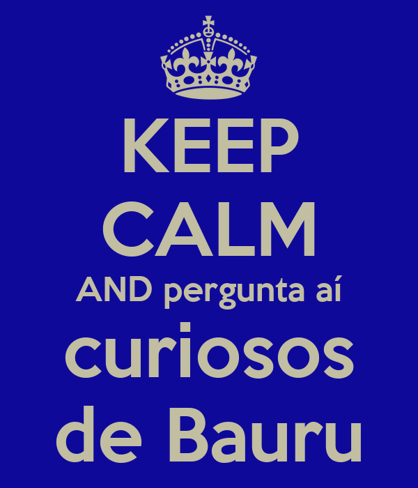 KEEP CALM AND pergunta aí curiosos de Bauru