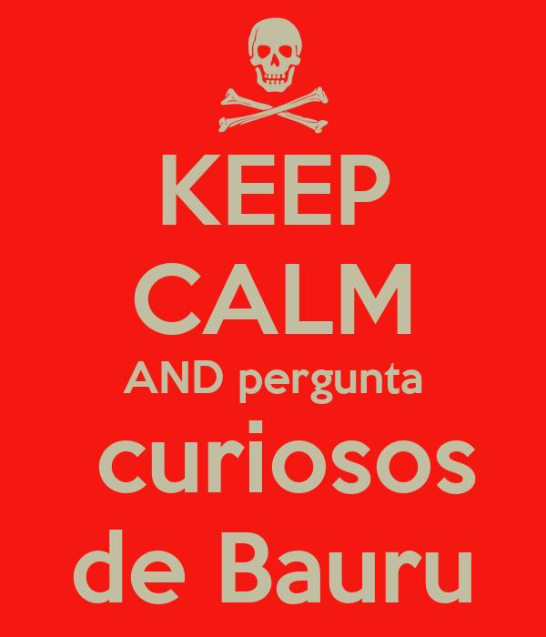 KEEP CALM AND pergunta  curiosos de Bauru