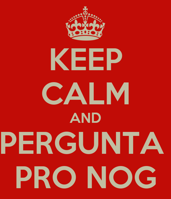KEEP CALM AND PERGUNTA  PRO NOG