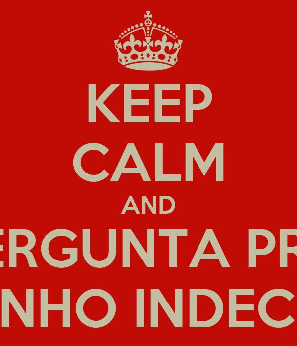 KEEP CALM AND PERGUNTA PRO TIOZINHO INDECENTE!