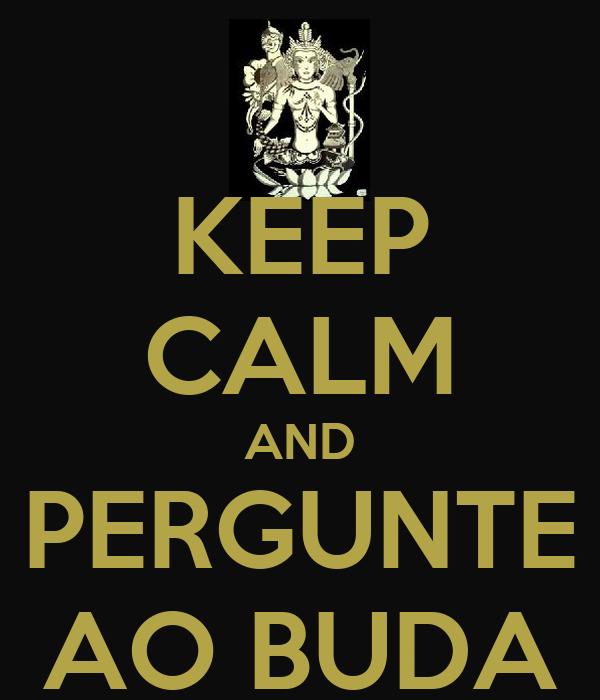 KEEP CALM AND PERGUNTE AO BUDA