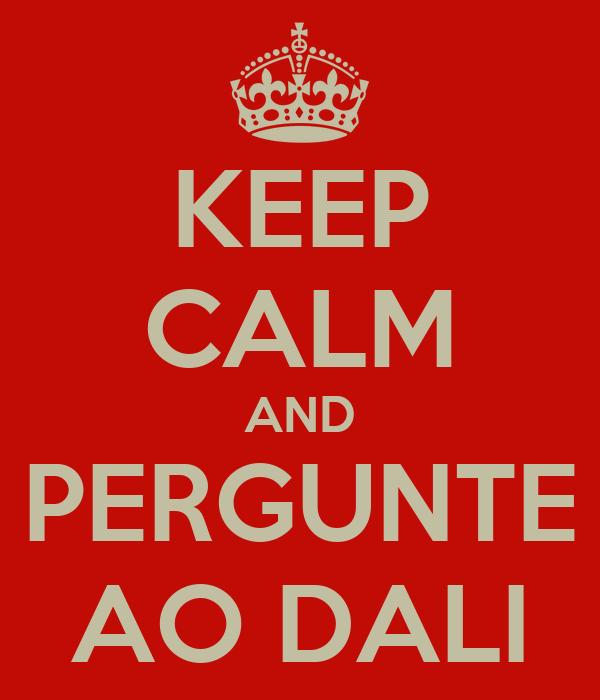 KEEP CALM AND PERGUNTE AO DALI
