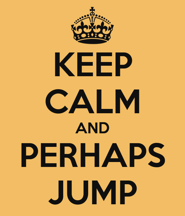 KEEP CALM AND PERHAPS JUMP