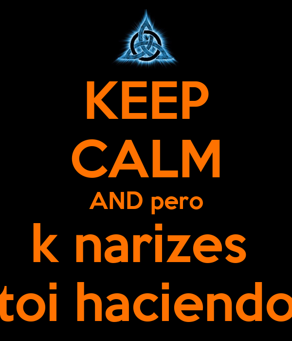 KEEP CALM AND pero k narizes  toi haciendo