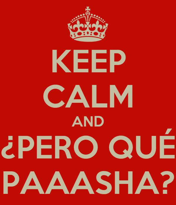 KEEP CALM AND ¿PERO QUÉ PAAASHA?