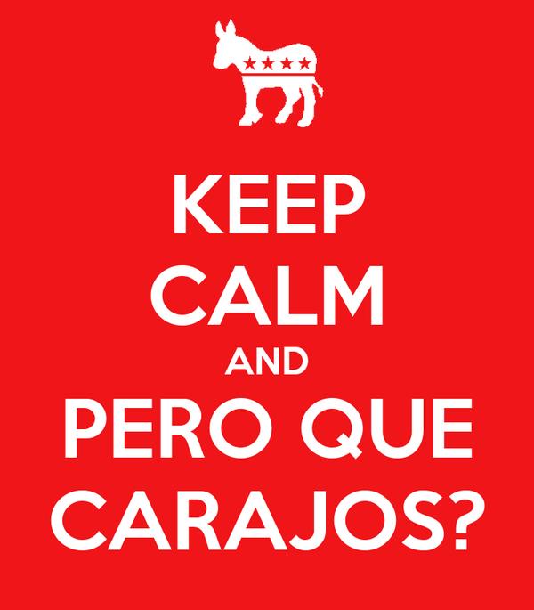 KEEP CALM AND PERO QUE CARAJOS?
