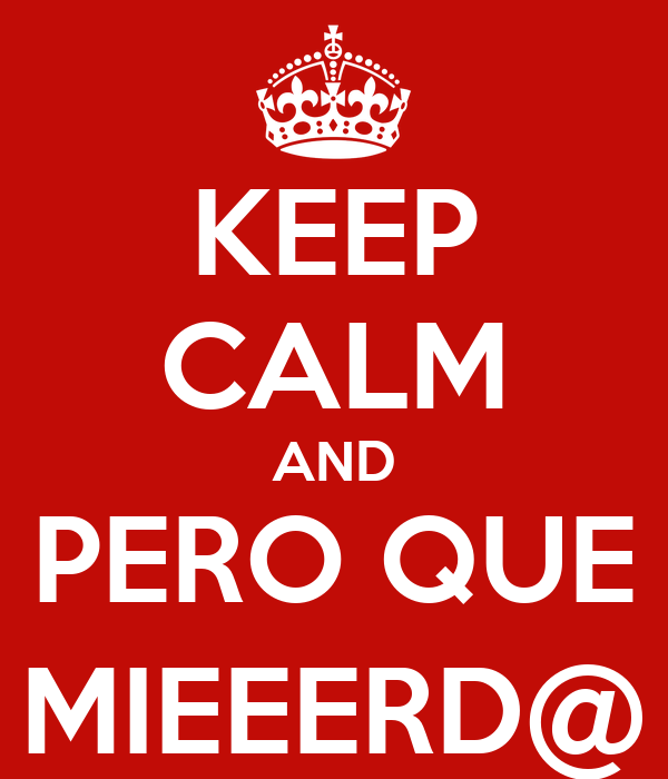 KEEP CALM AND PERO QUE MIEEERD@