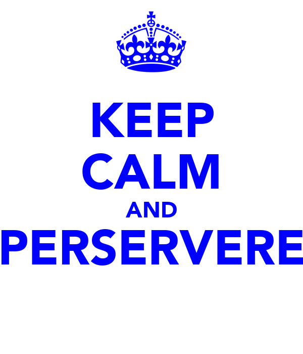 KEEP CALM AND PERSERVERE