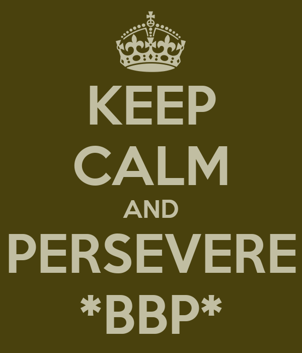 KEEP CALM AND PERSEVERE *BBP*