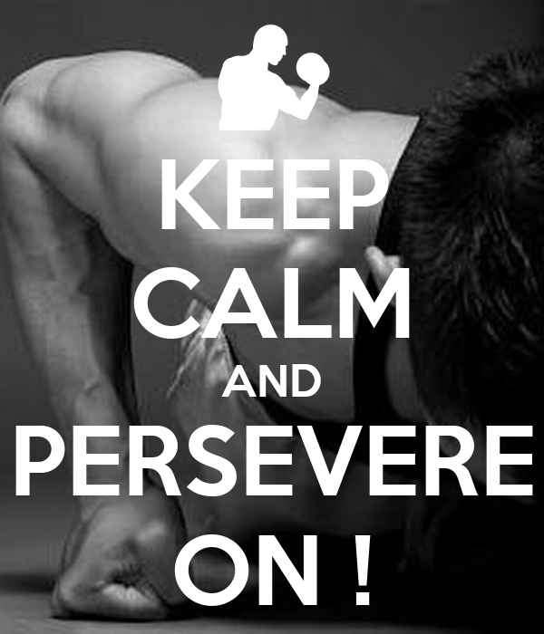 KEEP CALM AND PERSEVERE ON !