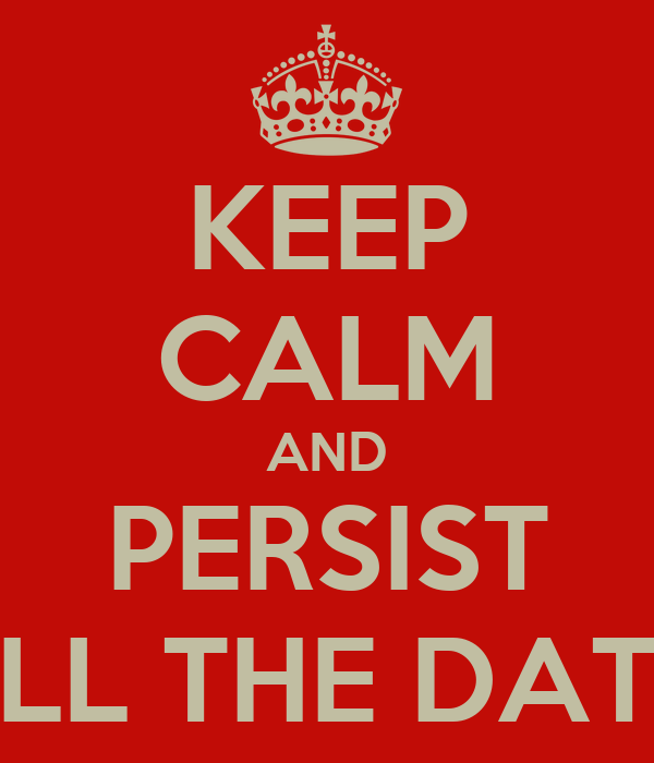 KEEP CALM AND PERSIST ALL THE DATA