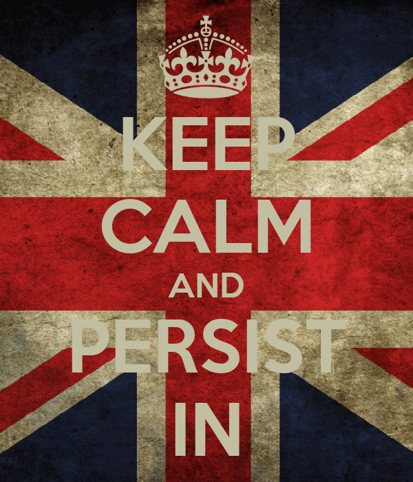 KEEP CALM AND PERSIST IN