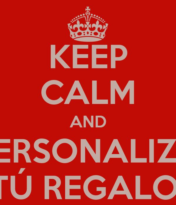 KEEP CALM AND PERSONALIZA TÚ REGALO.