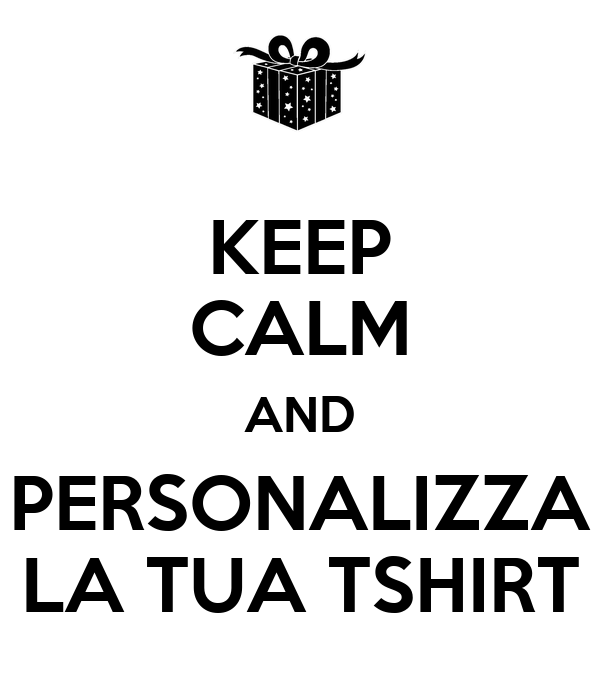 Keep calm and personalizza la tua tshirt poster fede for Personalizza la tua casa