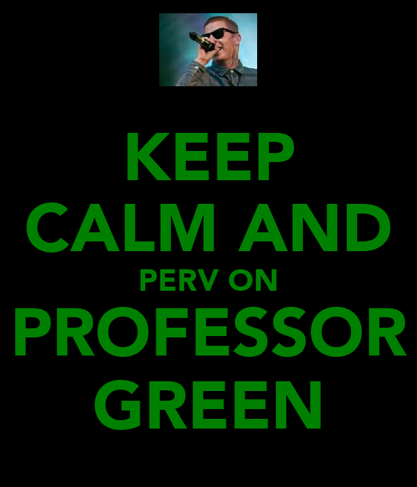 KEEP CALM AND PERV ON PROFESSOR GREEN