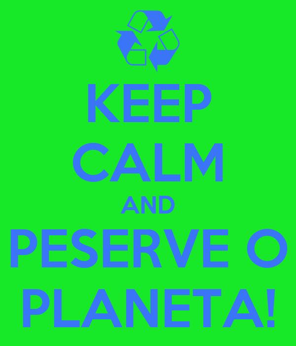 KEEP CALM AND PESERVE O PLANETA!