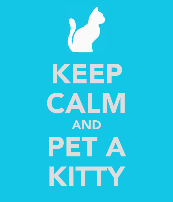 KEEP CALM AND PET A KITTY