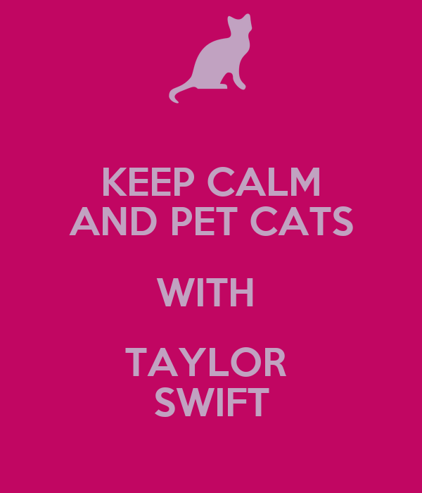 KEEP CALM AND PET CATS WITH  TAYLOR  SWIFT