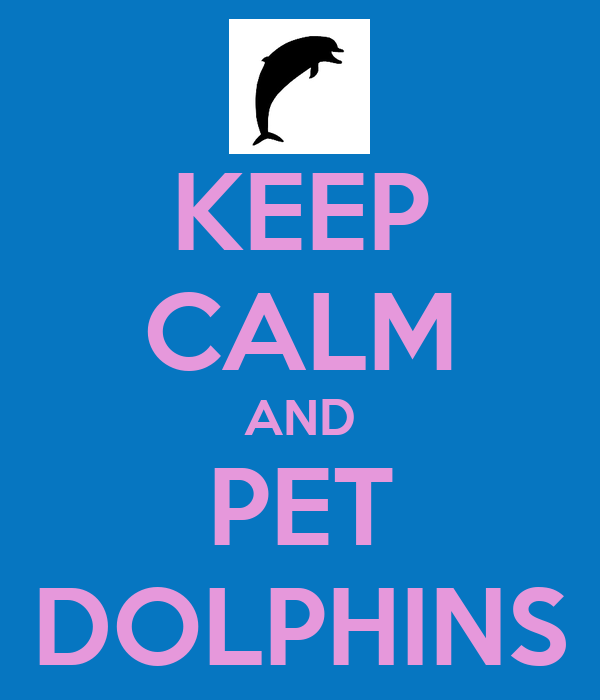 KEEP CALM AND PET DOLPHINS