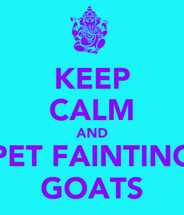 KEEP CALM AND PET FAINTING GOATS