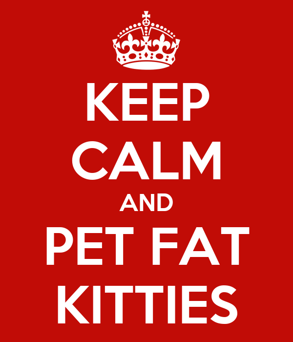 KEEP CALM AND PET FAT KITTIES