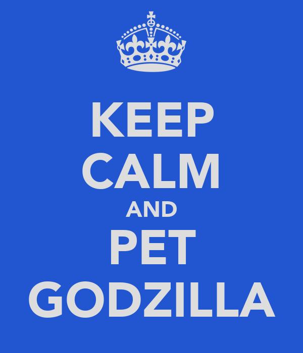 KEEP CALM AND PET GODZILLA
