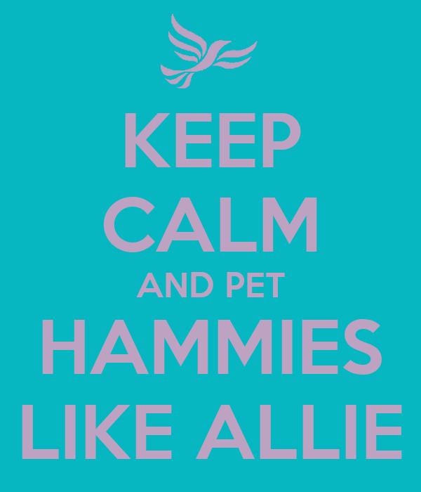 KEEP CALM AND PET HAMMIES LIKE ALLIE