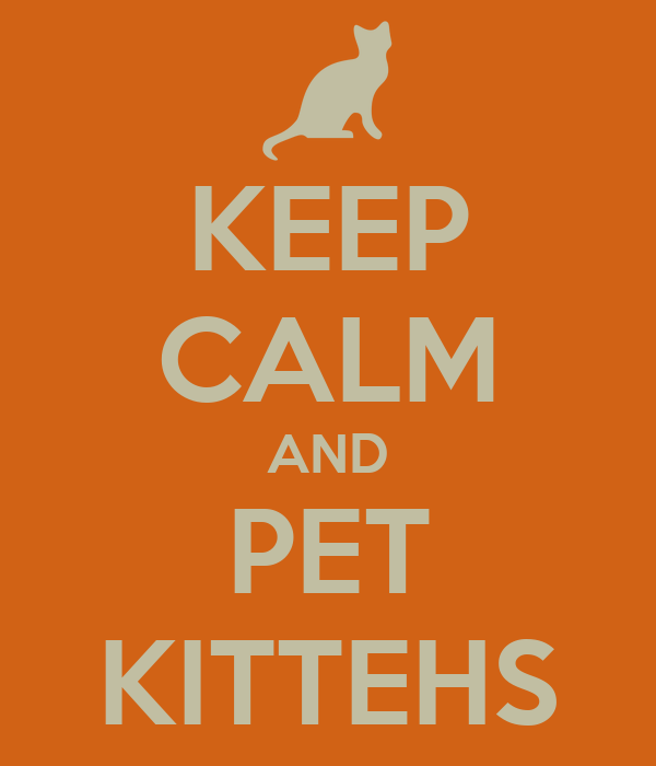 KEEP CALM AND PET KITTEHS
