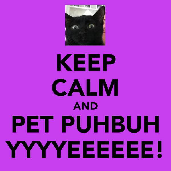 KEEP CALM AND PET PUHBUH YYYYEEEEEE!