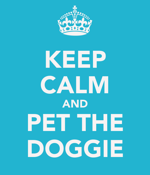 KEEP CALM AND PET THE DOGGIE