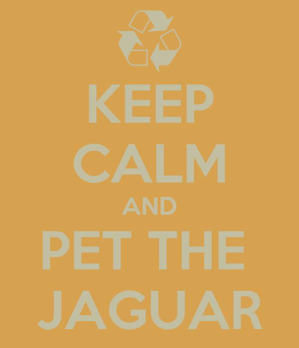 KEEP CALM AND PET THE  JAGUAR