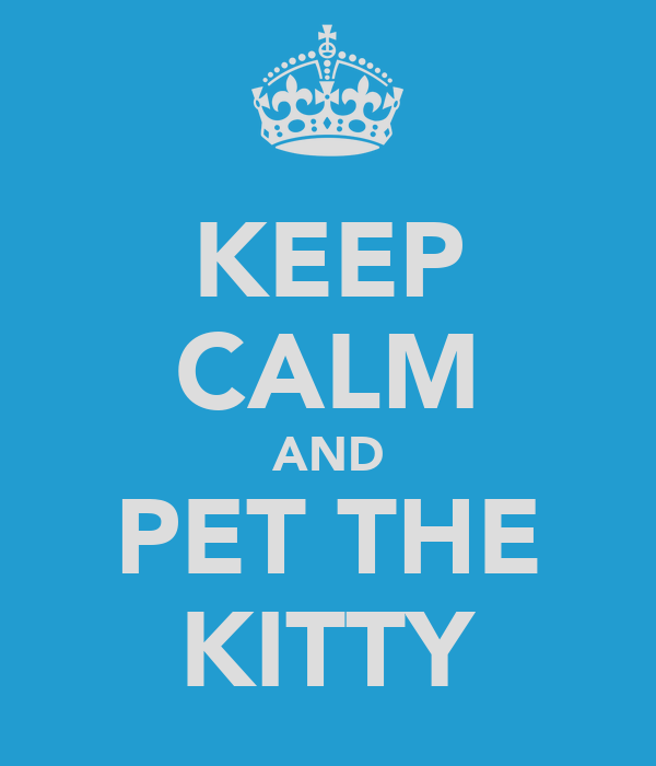 KEEP CALM AND PET THE KITTY