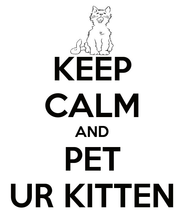 KEEP CALM AND PET UR KITTEN