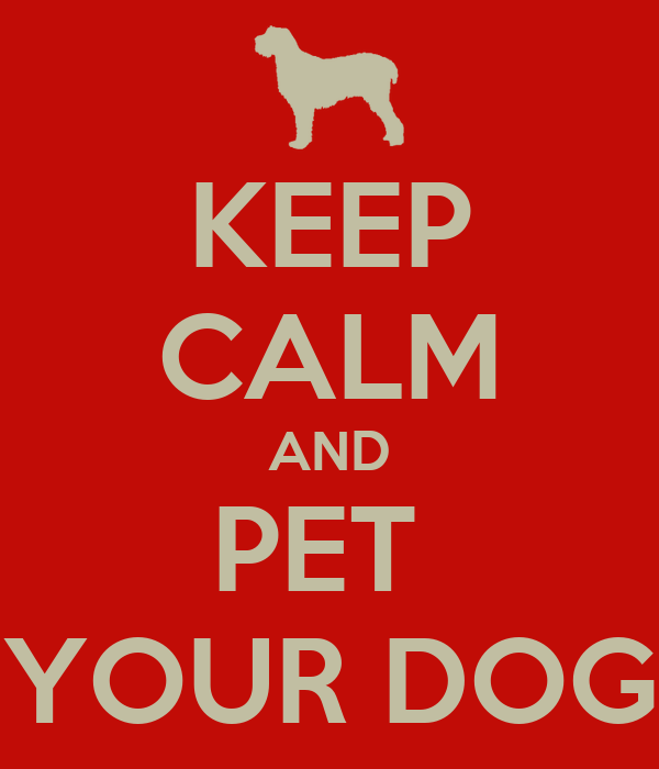 KEEP CALM AND PET  YOUR DOG