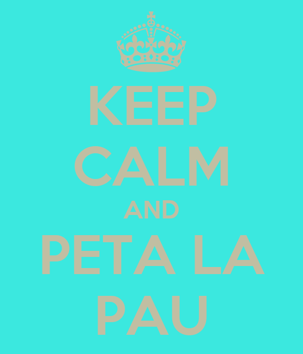 KEEP CALM AND PETA LA PAU