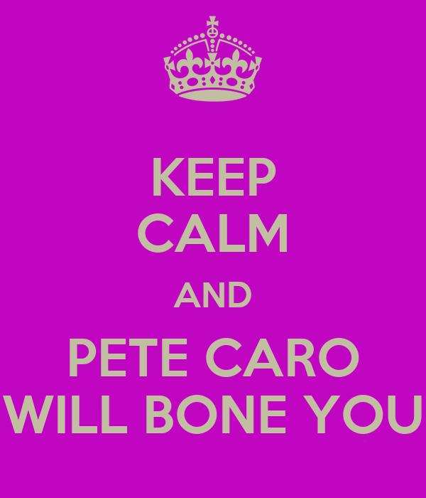 KEEP CALM AND PETE CARO WILL BONE YOU