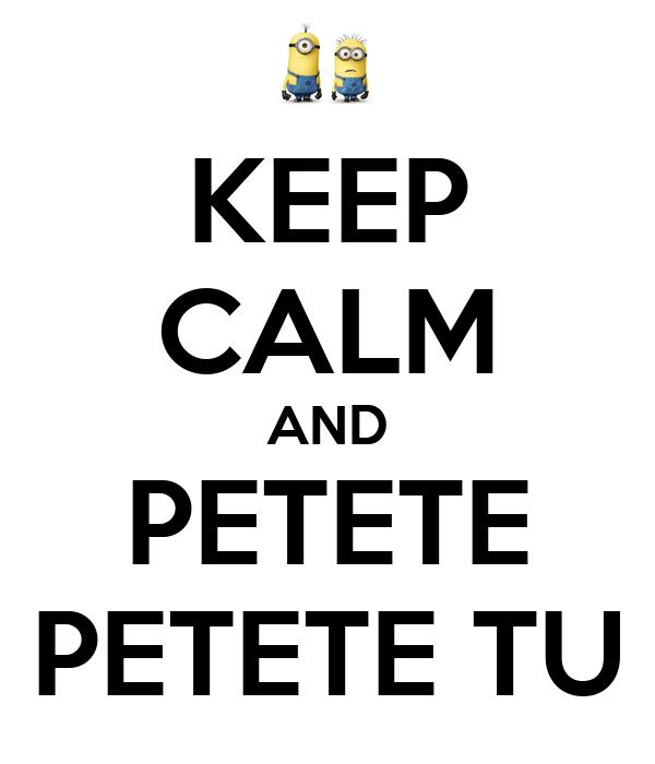 KEEP CALM AND PETETE PETETE TU