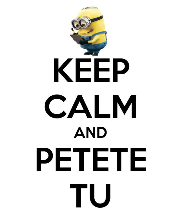 KEEP CALM AND PETETE TU
