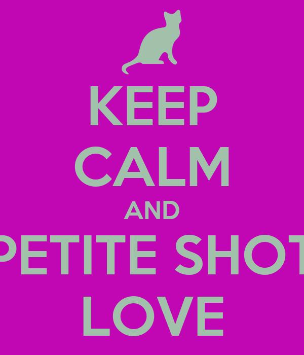 KEEP CALM AND PETITE SHOT LOVE