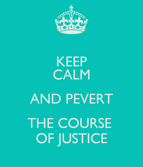 KEEP CALM AND PEVERT THE COURSE  OF JUSTICE