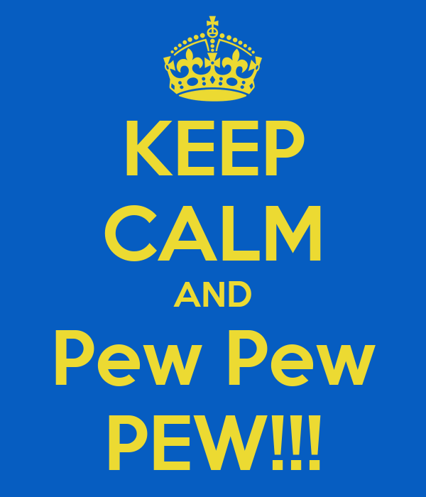 KEEP CALM AND Pew Pew PEW!!!
