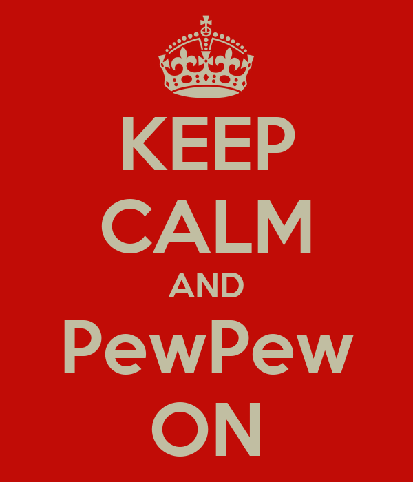 KEEP CALM AND PewPew ON