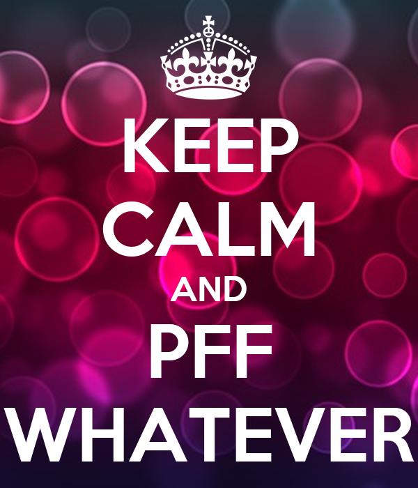 KEEP CALM AND PFF WHATEVER