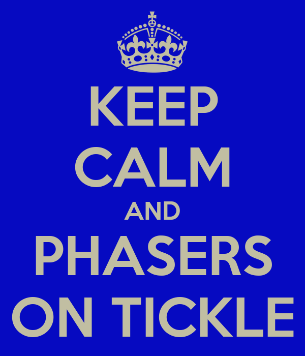 KEEP CALM AND PHASERS ON TICKLE