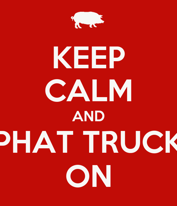 KEEP CALM AND PHAT TRUCK ON