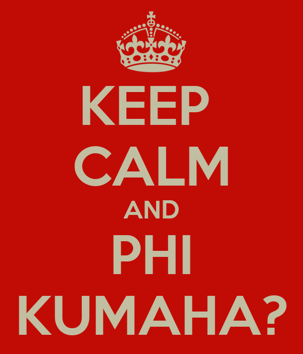 KEEP  CALM AND PHI KUMAHA?