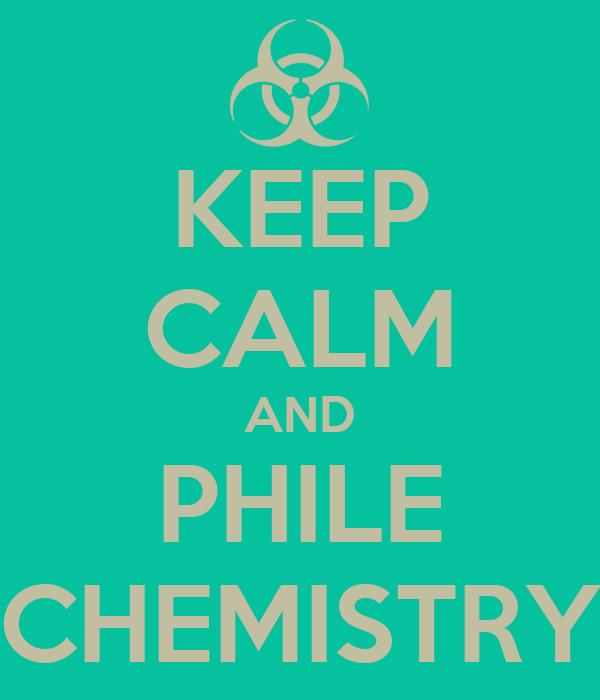 KEEP CALM AND PHILE CHEMISTRY