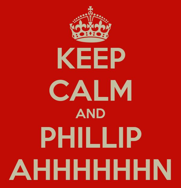 KEEP CALM AND PHILLIP AHHHHHHN