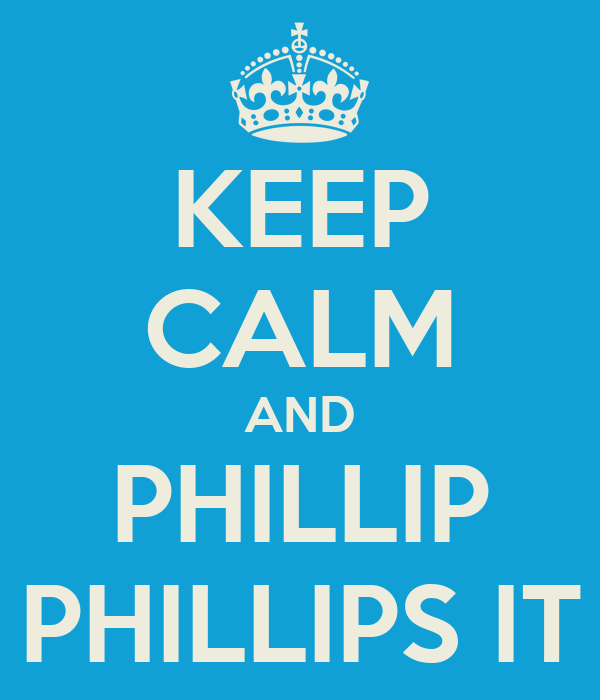KEEP CALM AND PHILLIP PHILLIPS IT