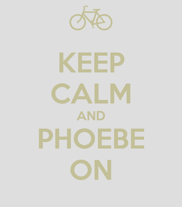 KEEP CALM AND PHOEBE ON